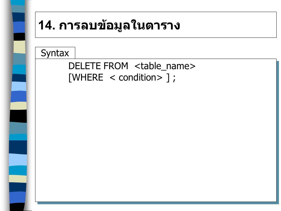 14. การลบข้อมูลในตาราง Syntax DELETE FROM <table_name>