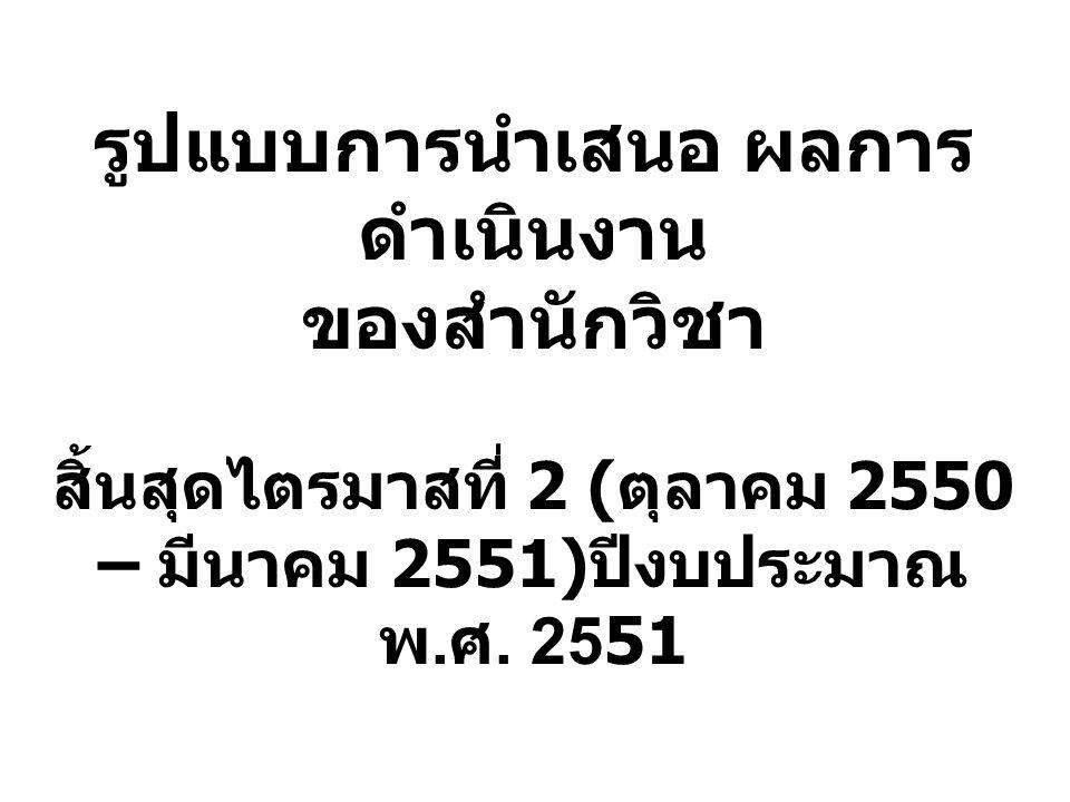 รูปแบบการนำเสนอ ผลการดำเนินงาน ของสำนักวิชา สิ้นสุดไตรมาสที่ 2 (ตุลาคม 2550 – มีนาคม 2551)ปีงบประมาณ พ.ศ.