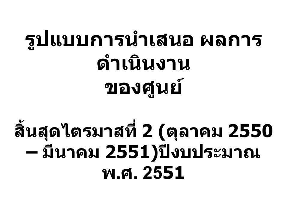 รูปแบบการนำเสนอ ผลการดำเนินงาน ของศูนย์ สิ้นสุดไตรมาสที่ 2 (ตุลาคม 2550 – มีนาคม 2551)ปีงบประมาณ พ.ศ.