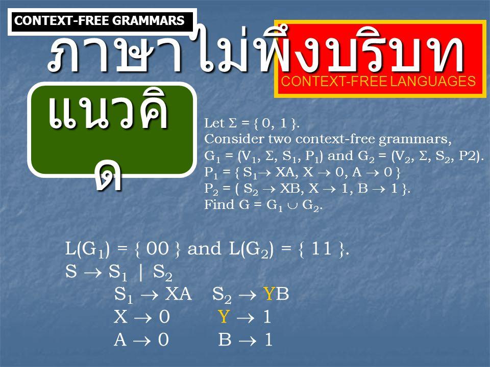 ภาษาไม่พึงบริบท แนวคิด L(G1) = { 00 } and L(G2) = { 11 }. S  S1 | S2
