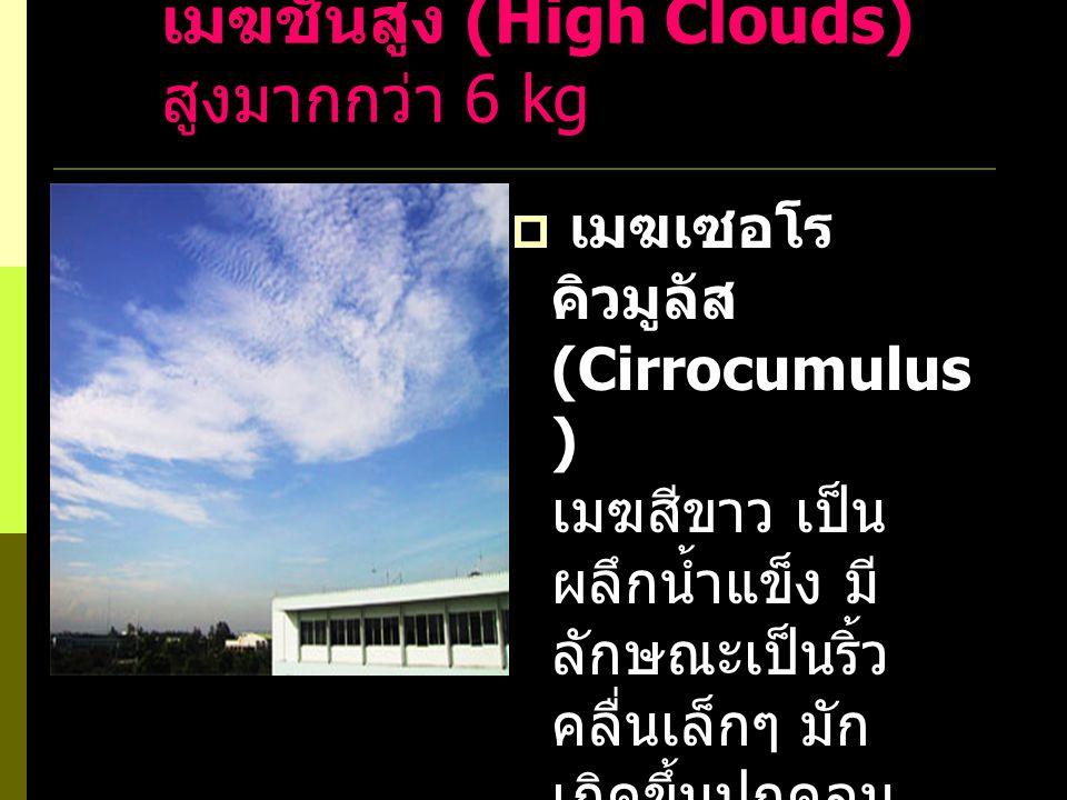 เมฆชั้นสูง (High Clouds) สูงมากกว่า 6 kg