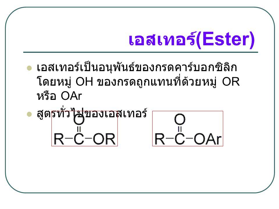 เอสเทอร์(Ester) เอสเทอร์เป็นอนุพันธ์ของกรดคาร์บอกซิลิก โดยหมู่ OH ของกรดถูกแทนที่ด้วยหมู่ OR หรือ OAr.