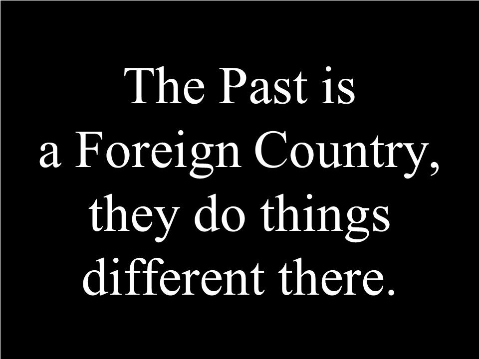 The Past is a Foreign Country, they do things different there.