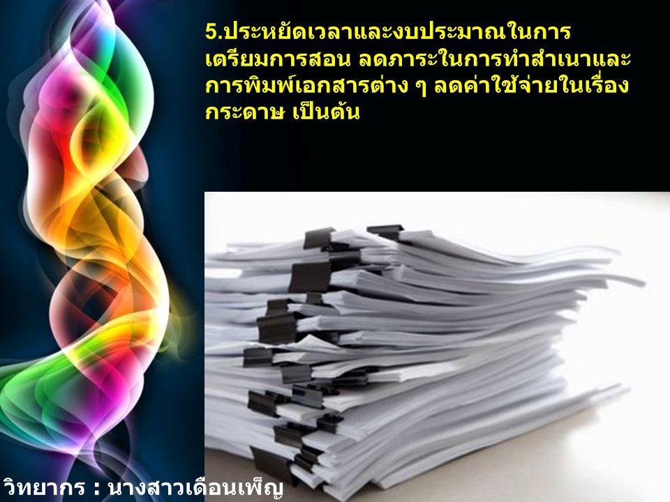 5.ประหยัดเวลาและงบประมาณในการเตรียมการสอน ลดภาระในการทำสำเนาและการพิมพ์เอกสารต่าง ๆ ลดค่าใช้จ่ายในเรื่องกระดาษ เป็นต้น