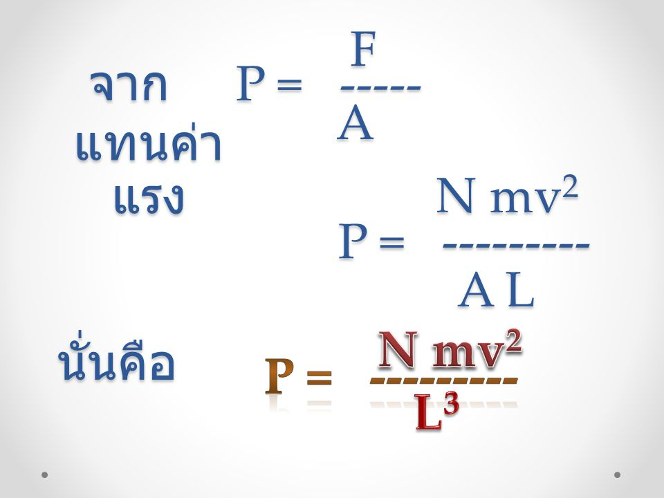 F A จาก P = ----- แทนค่า แรง N mv2 P = --------- A L นั่นคือ P = --------- N mv2 L3