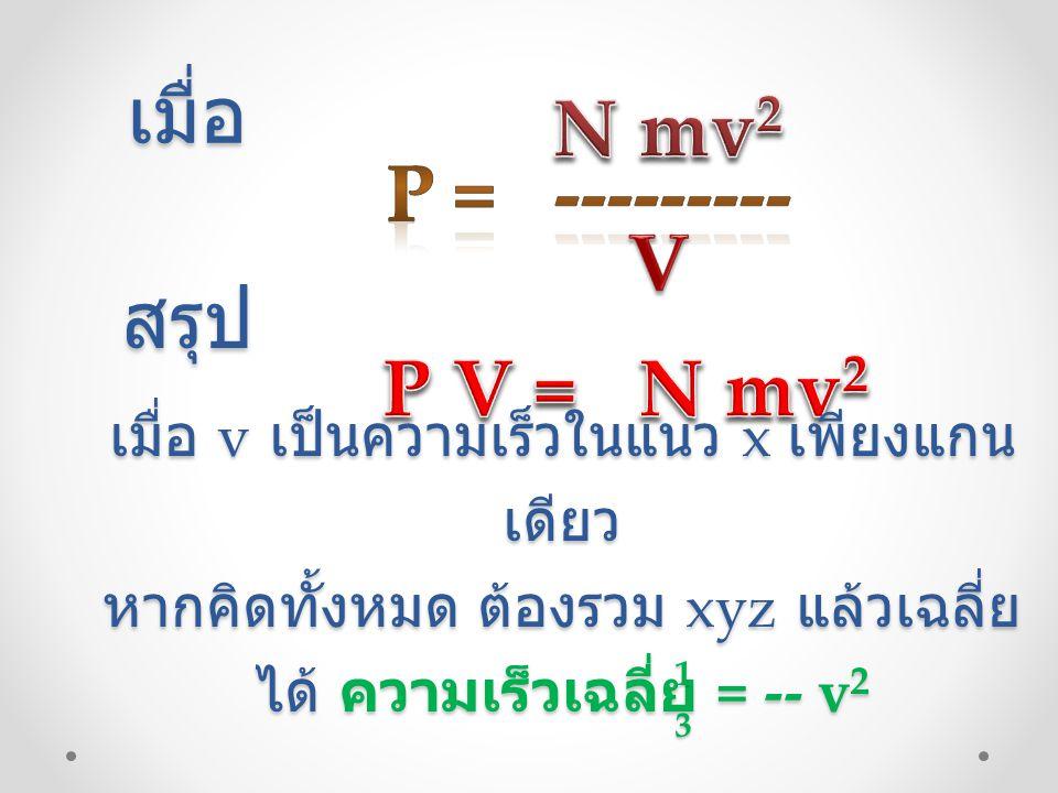 เมื่อ N mv2 P = --------- V สรุป P V = N mv2