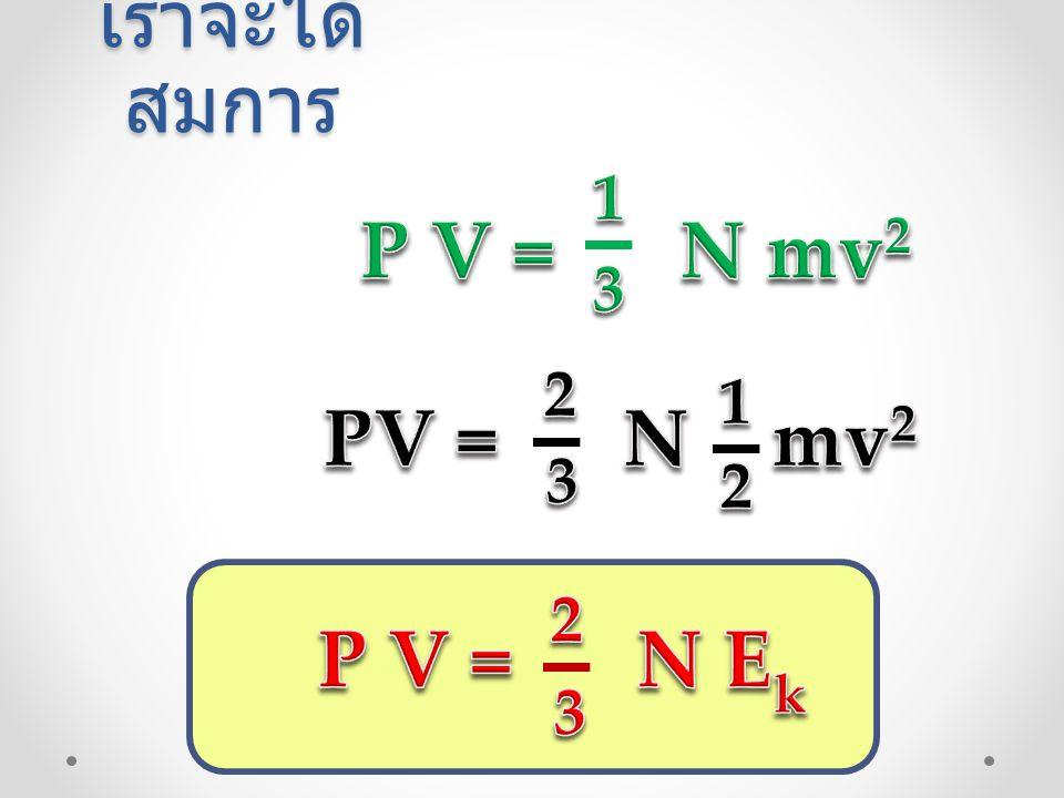 เราจะได้สมการ P V = N mv2 3 1 PV = N mv2 2 3 1 P V = N Ek 2 3