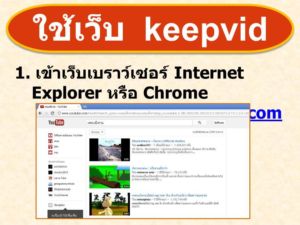 ใช้เว็บ keepvid 1. เข้าเว็บเบราว์เซอร์ Internet Explorer หรือ Chrome