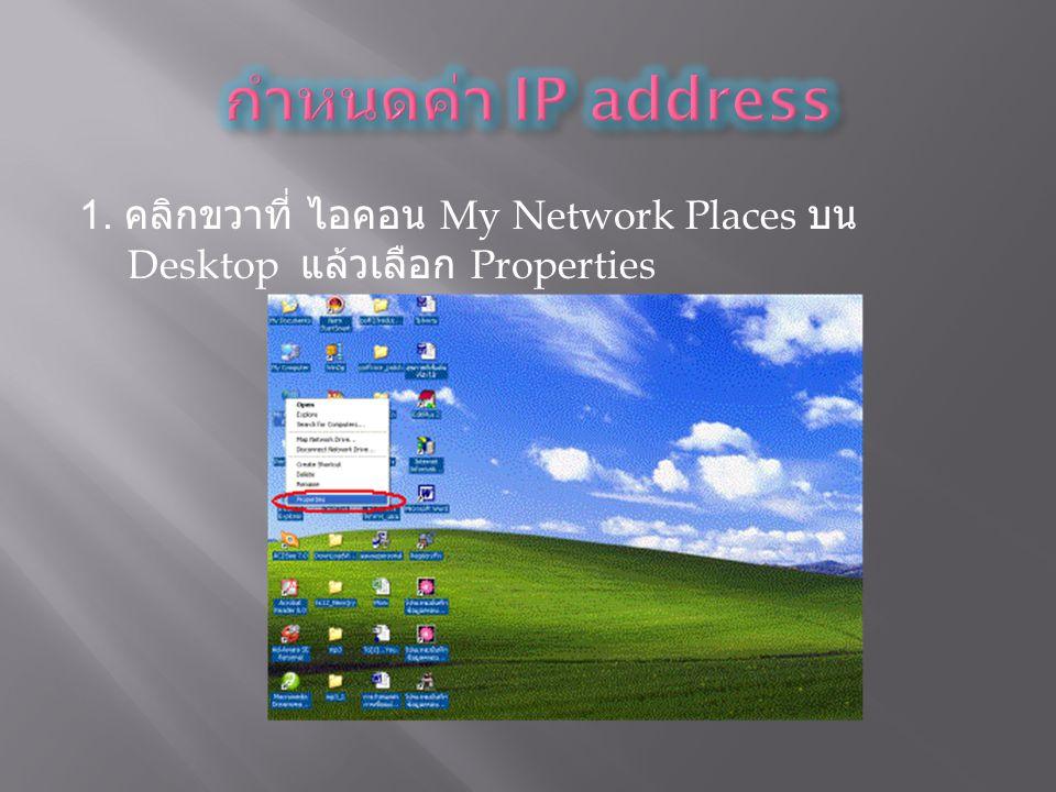 กำหนดค่า IP address 1. คลิกขวาที่ ไอคอน My Network Places บน Desktop แล้วเลือก Properties