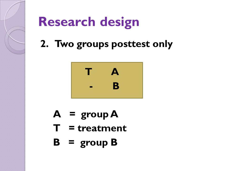 Research design 2. Two groups posttest only T A - B A = group A