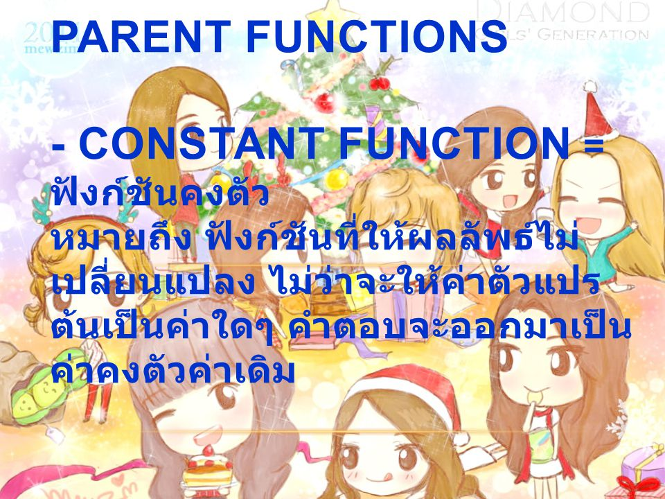 1.6 A Library of Parent Functions - Constant function = ฟังก์ชันคงตัว หมายถึง ฟังก์ชันที่ให้ผลลัพธ์ไม่เปลี่ยนแปลง ไม่ว่าจะให้ค่าตัวแปรต้นเป็นค่าใดๆ คำตอบจะออกมาเป็นค่าคงตัวค่าเดิม