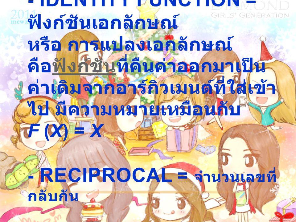 - Identity function = ฟังก์ชันเอกลักษณ์ หรือ การแปลงเอกลักษณ์ คือฟังก์ชันที่คืนค่าออกมาเป็นค่าเดิมจากอาร์กิวเมนต์ที่ใส่เข้าไป มีความหมายเหมือนกับ f (x) = x - Reciprocal = จำนวนเลขที่กลับกัน