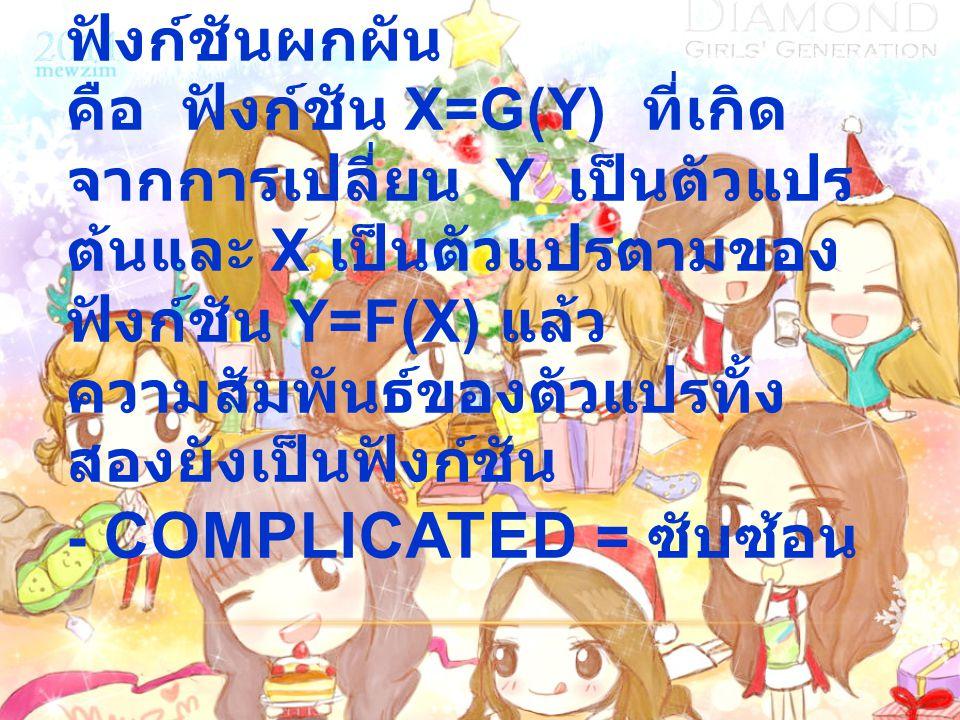 - Inverse function = ฟังก์ชันผกผัน คือ ฟังก์ชัน x=g(y) ที่เกิดจากการเปลี่ยน y เป็นตัวแปรต้นและ x เป็นตัวแปรตามของฟังก์ชัน y=f(x) แล้วความสัมพันธ์ของตัวแปรทั้งสองยังเป็นฟังก์ชัน - Complicated = ซับซ้อน