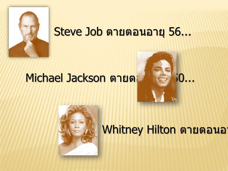 Steve Job ตายตอนอายุ 56... Michael Jackson ตายตอนอายุ 50... Whitney Hilton ตายตอนอายุ 48...