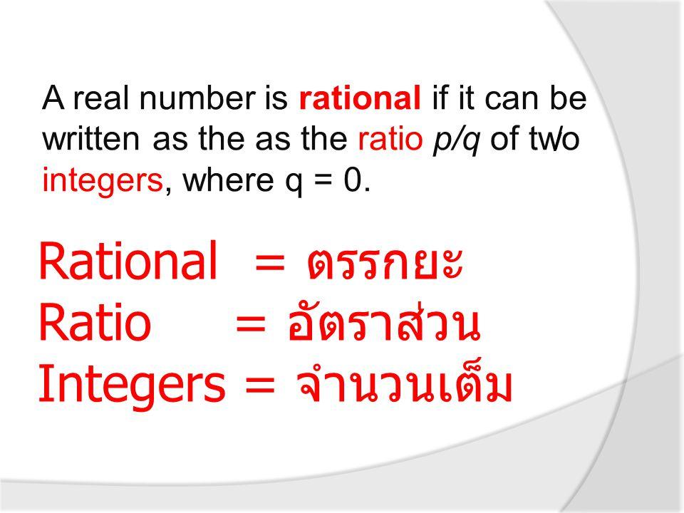 Rational = ตรรกยะ Ratio = อัตราส่วน Integers = จำนวนเต็ม