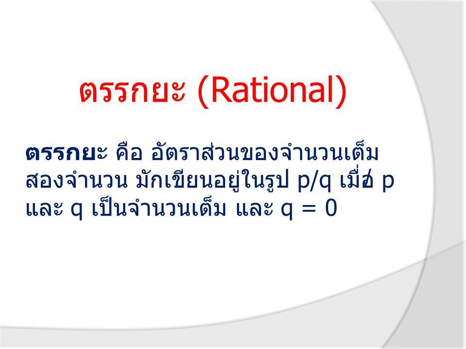 ตรรกยะ (Rational) ตรรกยะ คือ อัตราส่วนของจำนวนเต็มสองจำนวน มักเขียนอยู่ในรูป p/q เมื่อ p และ q เป็นจำนวนเต็ม และ q = 0.