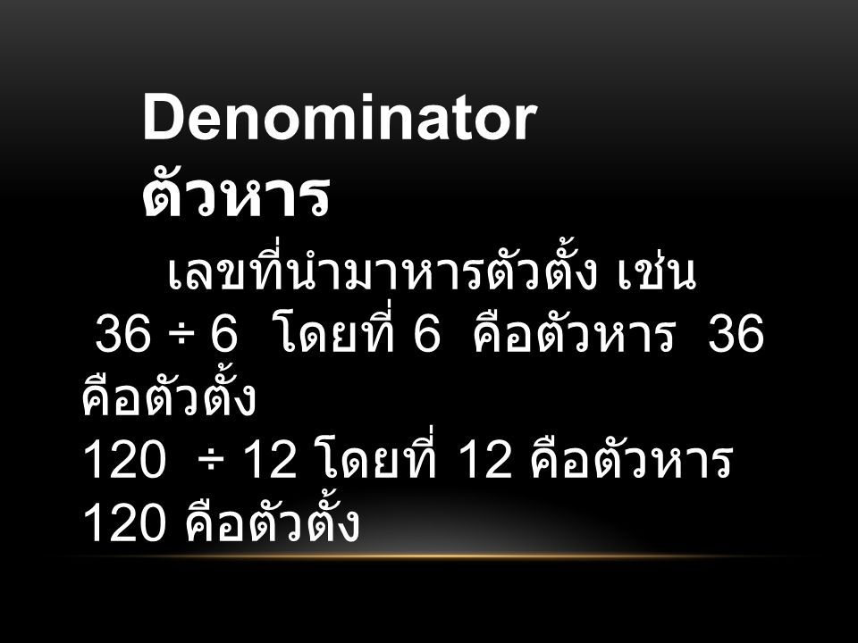 Denominator ตัวหาร เลขที่นำมาหารตัวตั้ง เช่น