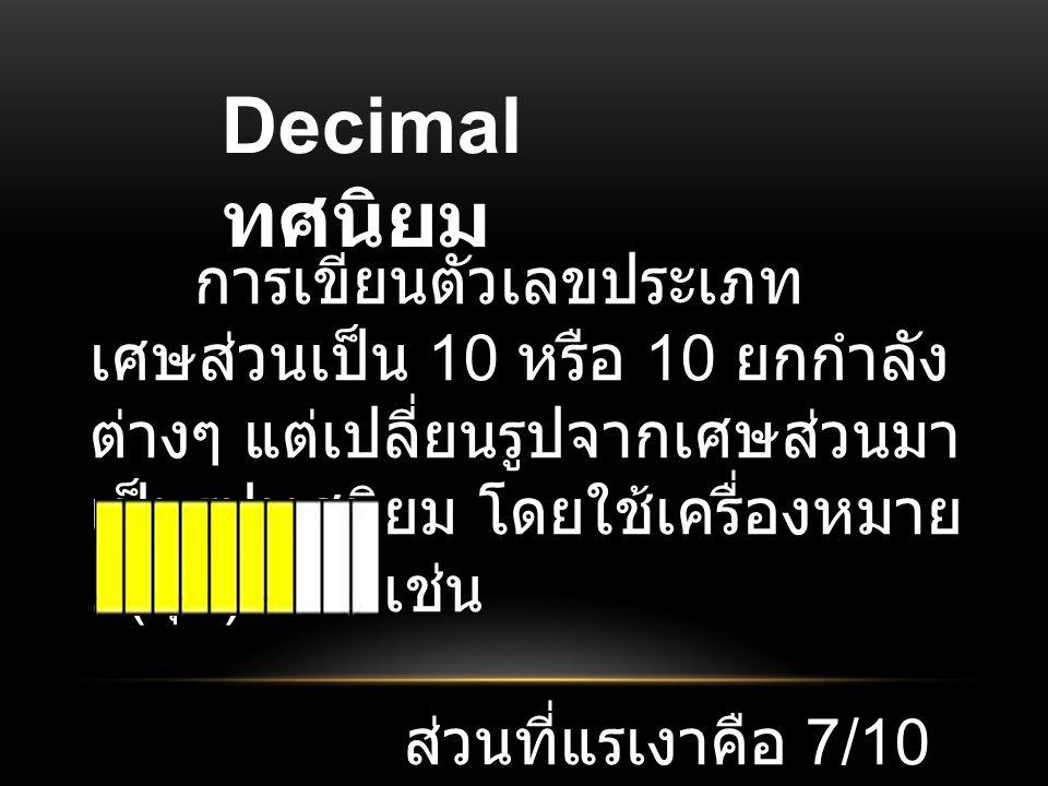 Decimal ทศนิยม การเขียนตัวเลขประเภทเศษส่วนเป็น 10 หรือ 10 ยกกำลังต่างๆ แต่เปลี่ยนรูปจากเศษส่วนมาเป็นรูปทศนิยม โดยใช้เครื่องหมาย . (จุด)แทน เช่น.