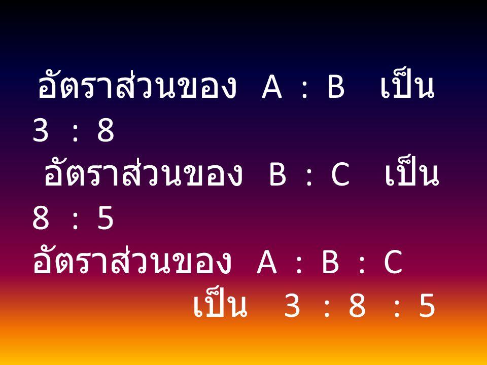 อัตราส่วนของ B : C เป็น 8 : 5 อัตราส่วนของ A : B : C เป็น 3 : 8 : 5