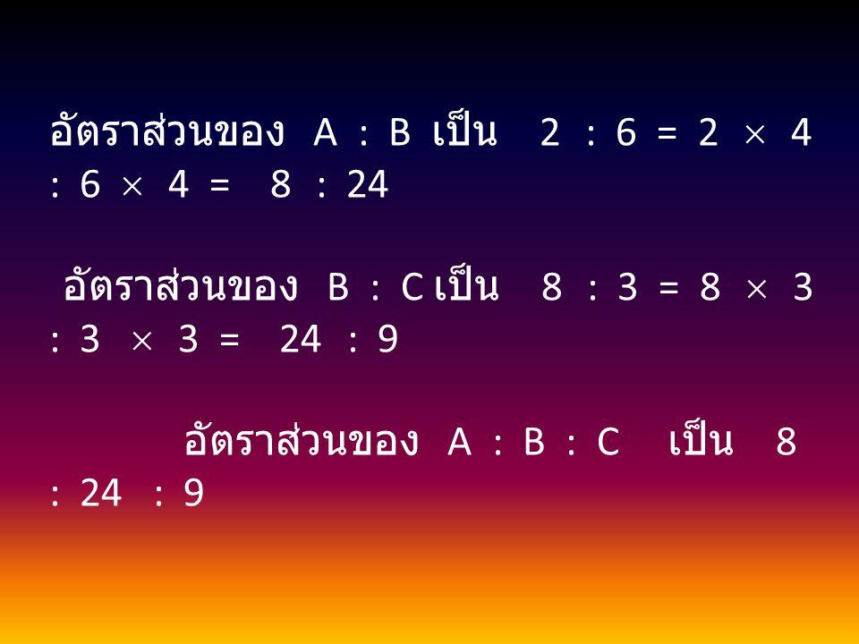 อัตราส่วนของ A : B เป็น 2 : 6 = 2  4 : 6  4 = 8 : 24