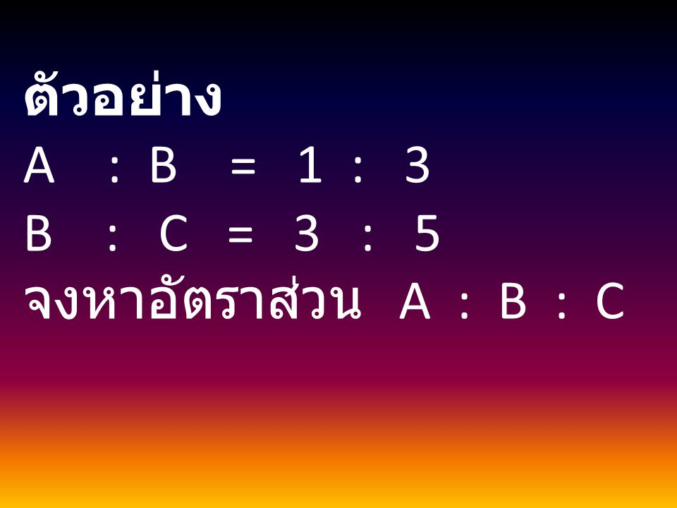 ตัวอย่าง A : B = 1 : 3 B : C = 3 : 5 จงหาอัตราส่วน A : B : C