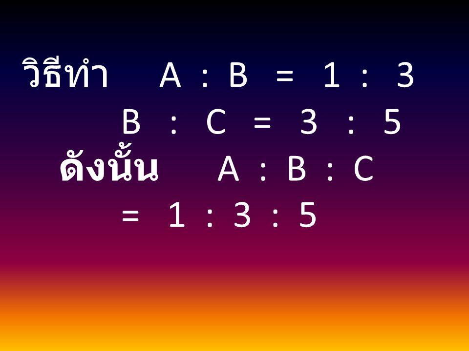 วิธีทำ A : B = 1 : 3 B : C = 3 : 5.