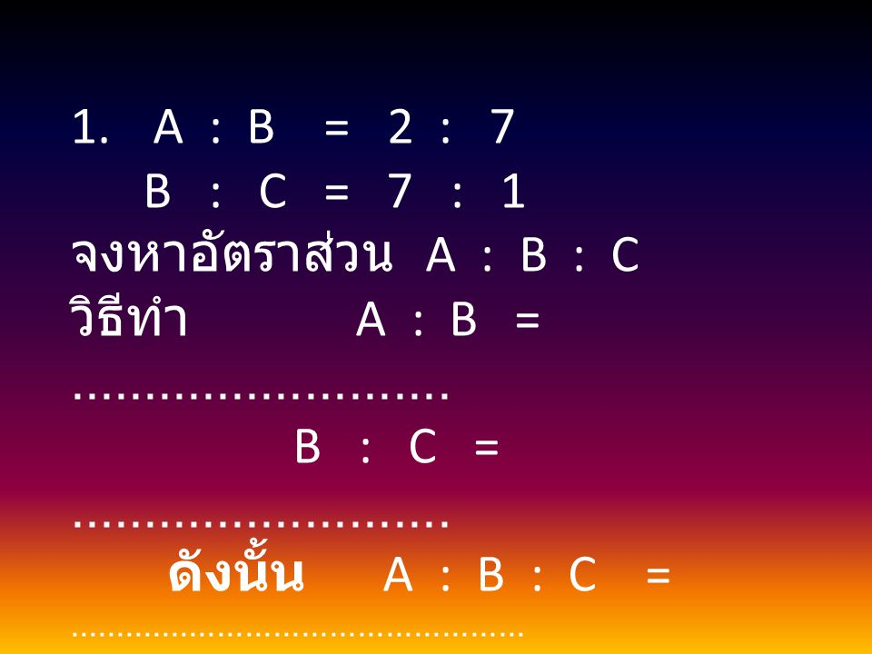A : B = 2 : 7 B : C = 7 : 1. จงหาอัตราส่วน A : B : C. วิธีทำ A : B = ..........................