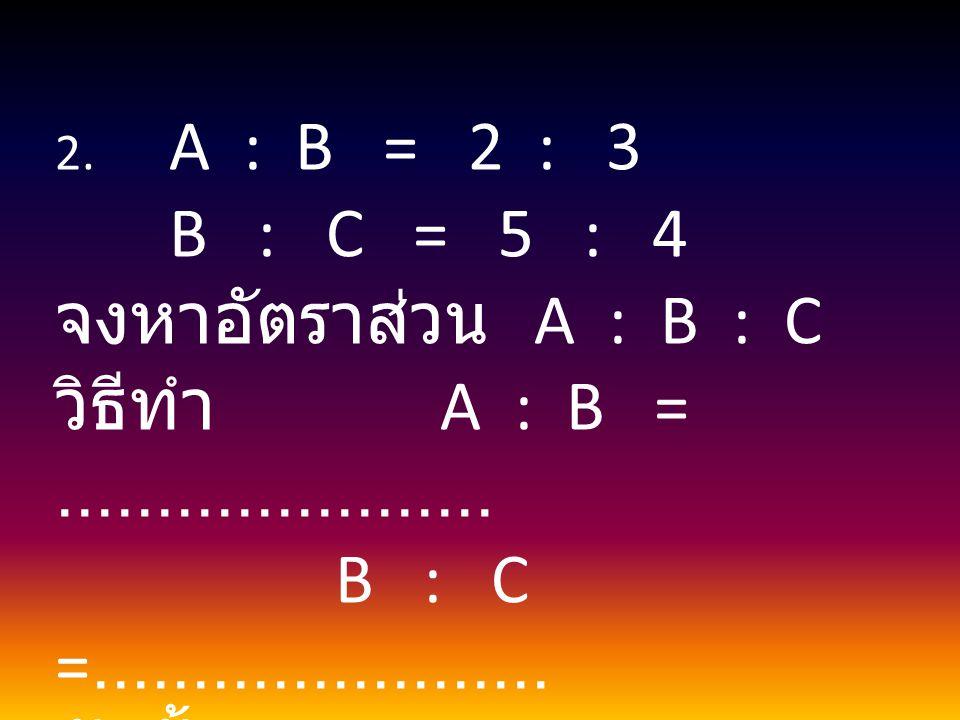 B : C = 5 : 4 จงหาอัตราส่วน A : B : C