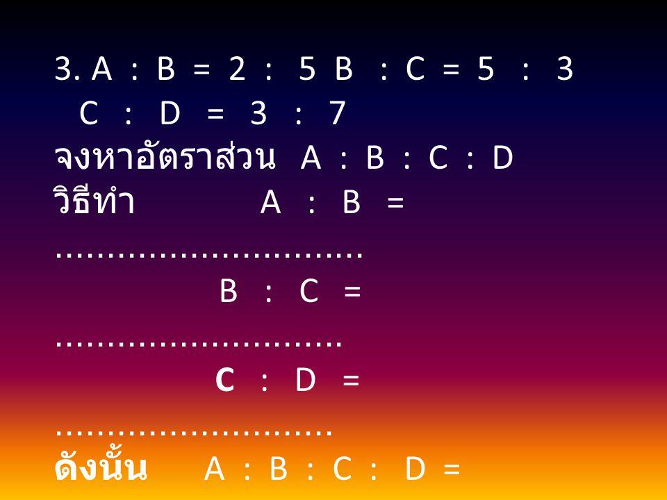 A : B = 2 : 5 B : C = 5 : 3 C : D = 3 : 7. จงหาอัตราส่วน A : B : C : D.