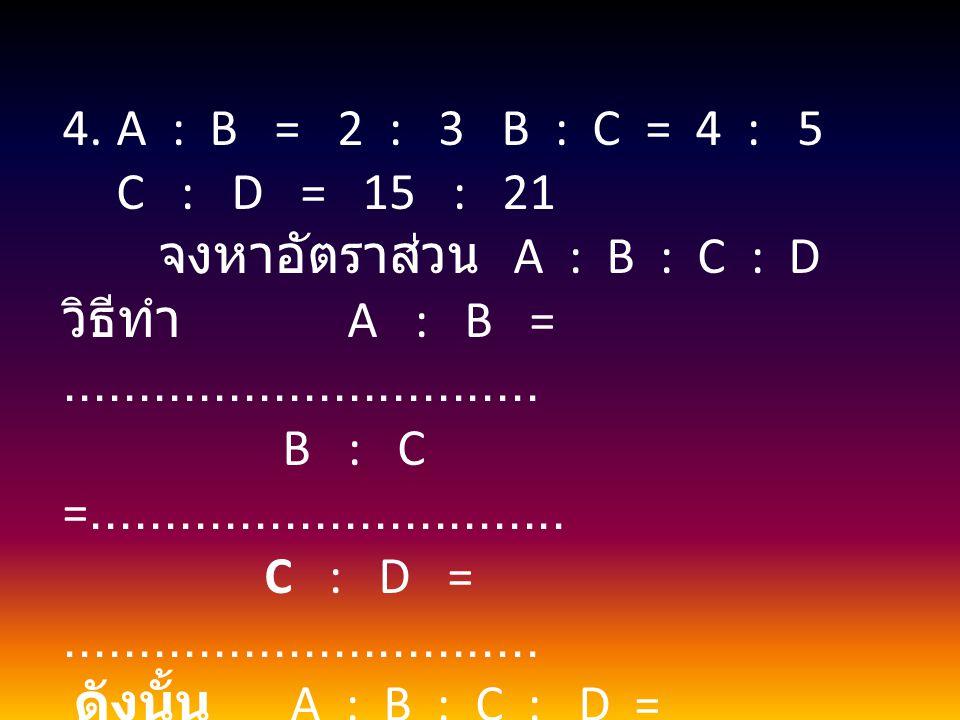 A : B = 2 : 3 B : C = 4 : 5 C : D = 15 : 21 จงหาอัตราส่วน A : B : C : D.