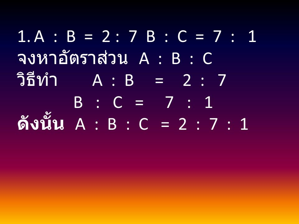 A : B = 2 : 7 B : C = 7 : 1 จงหาอัตราส่วน A : B : C. วิธีทำ A : B = 2 : 7.