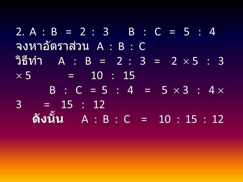 A : B = 2 : 3 B : C = 5 : 4 จงหาอัตราส่วน A : B : C.