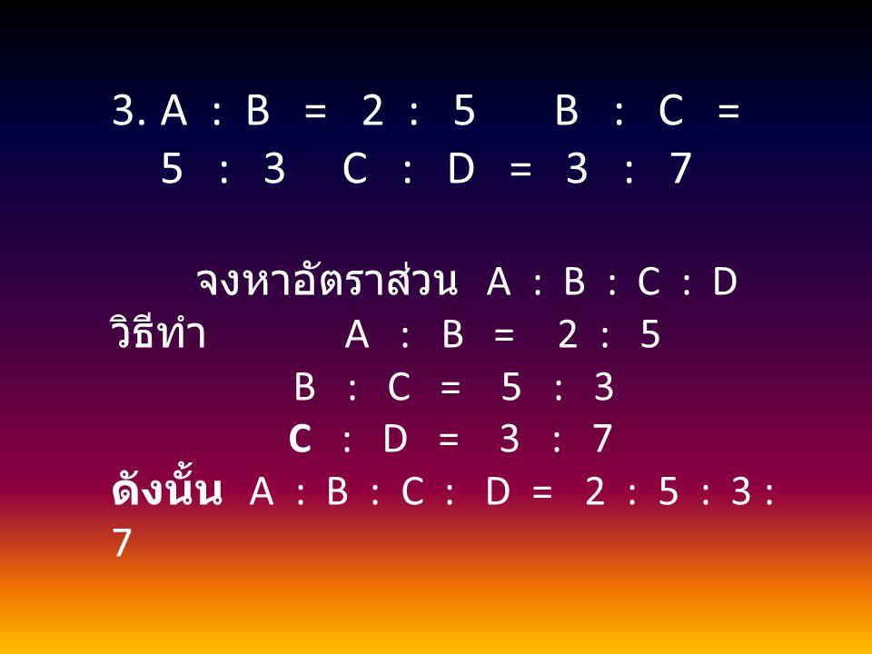 A : B = 2 : 5 B : C = 5 : 3 C : D = 3 : 7 วิธีทำ A : B = 2 : 5
