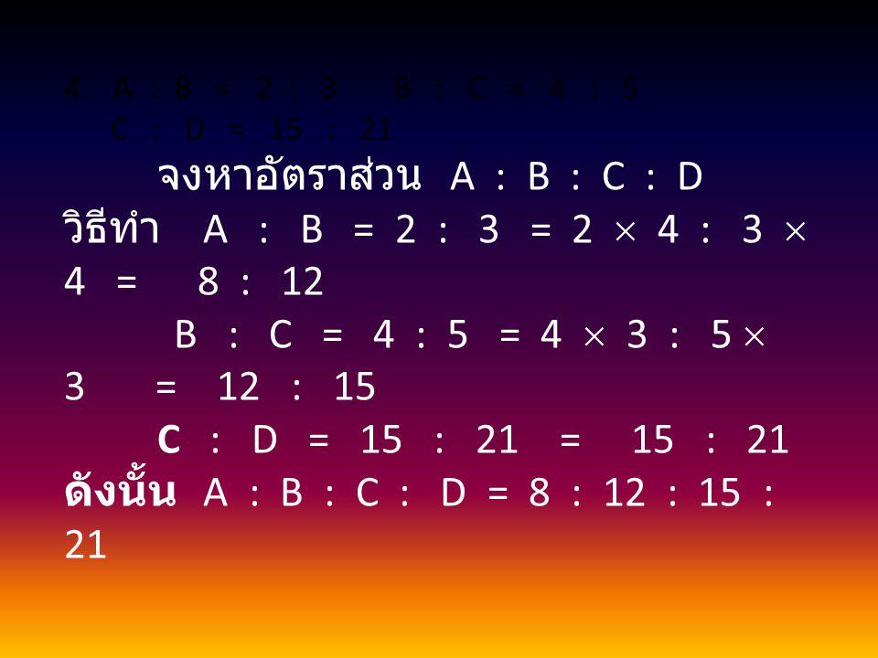 A : B = 2 : 3 B : C = 4 : 5 C : D = 15 : 21. จงหาอัตราส่วน A : B : C : D.