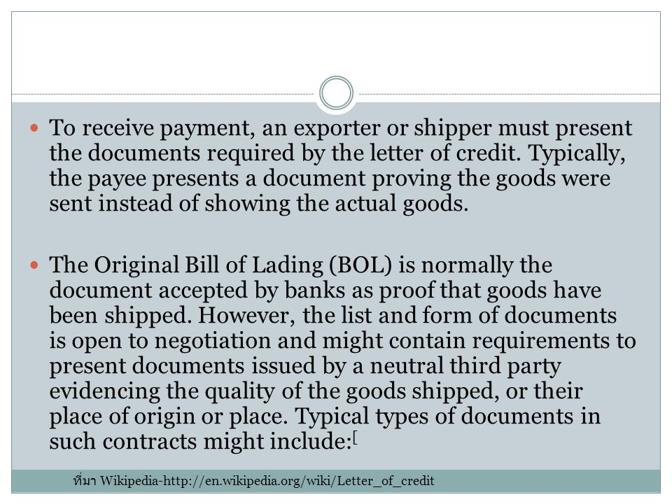 To receive payment, an exporter or shipper must present the documents required by the letter of credit. Typically, the payee presents a document proving the goods were sent instead of showing the actual goods.
