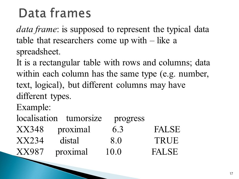 Data frames data frame: is supposed to represent the typical data table that researchers come up with – like a spreadsheet.