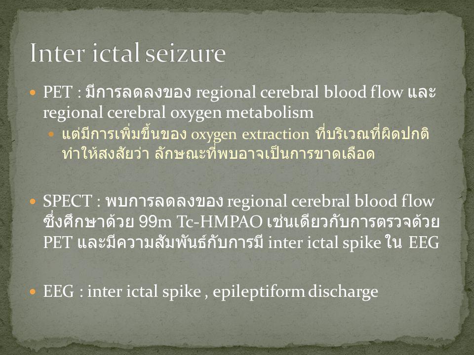 Inter ictal seizure PET : มีการลดลงของ regional cerebral blood flow และ regional cerebral oxygen metabolism.
