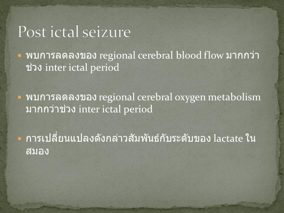 Post ictal seizure พบการลดลงของ regional cerebral blood flow มากกว่าช่วง inter ictal period.