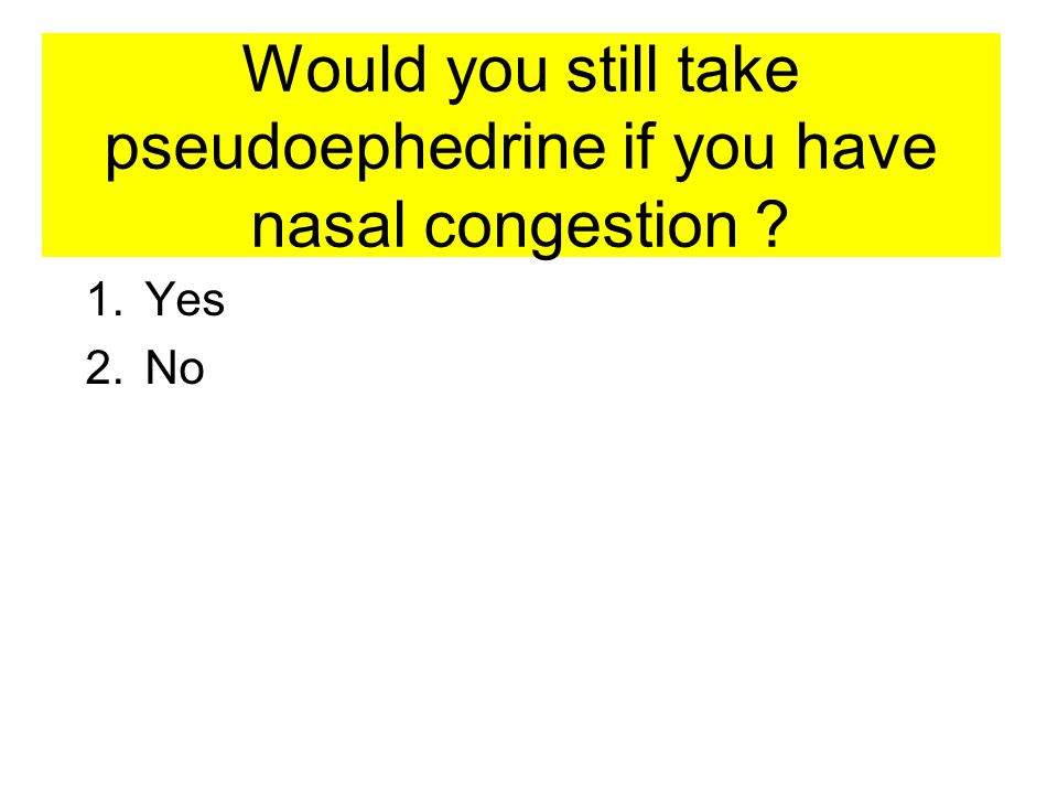 Would you still take pseudoephedrine if you have nasal congestion