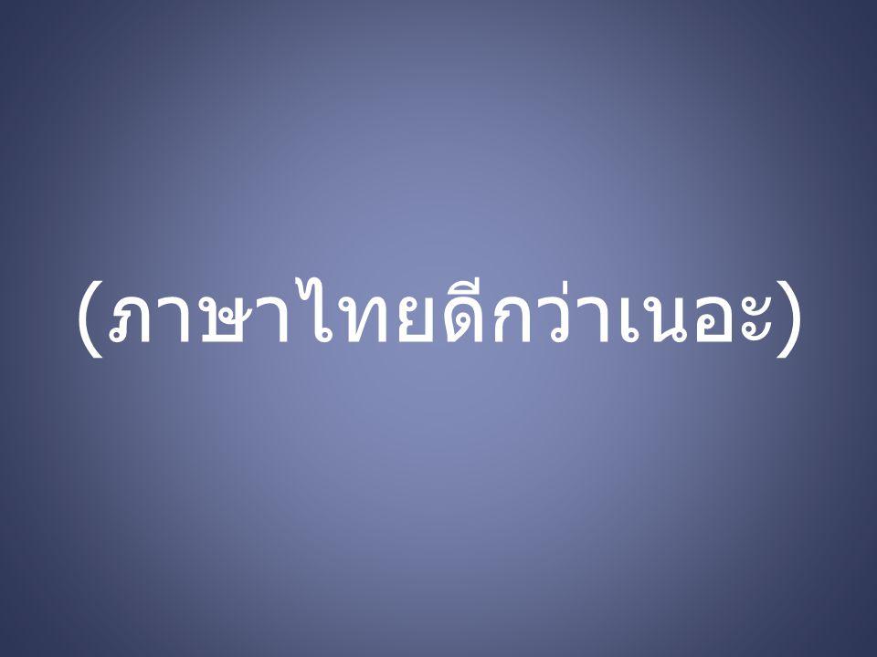 (ภาษาไทยดีกว่าเนอะ)