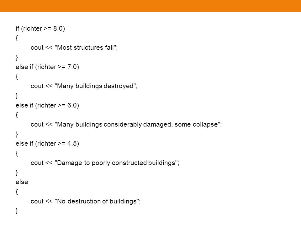 if (richter >= 8.0) { cout << Most structures fall ; } else if (richter >= 7.0) cout << Many buildings destroyed ;