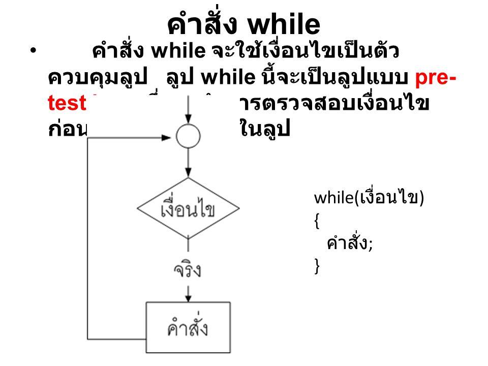 คำสั่ง while คำสั่ง while จะใช้เงื่อนไขเป็นตัวควบคุมลูป ลูป while นี้จะเป็นลูปแบบ pre-test loop ซึ่งจะทำการตรวจสอบเงื่อนไขก่อนที่จะไปทำคำสั่งในลูป.