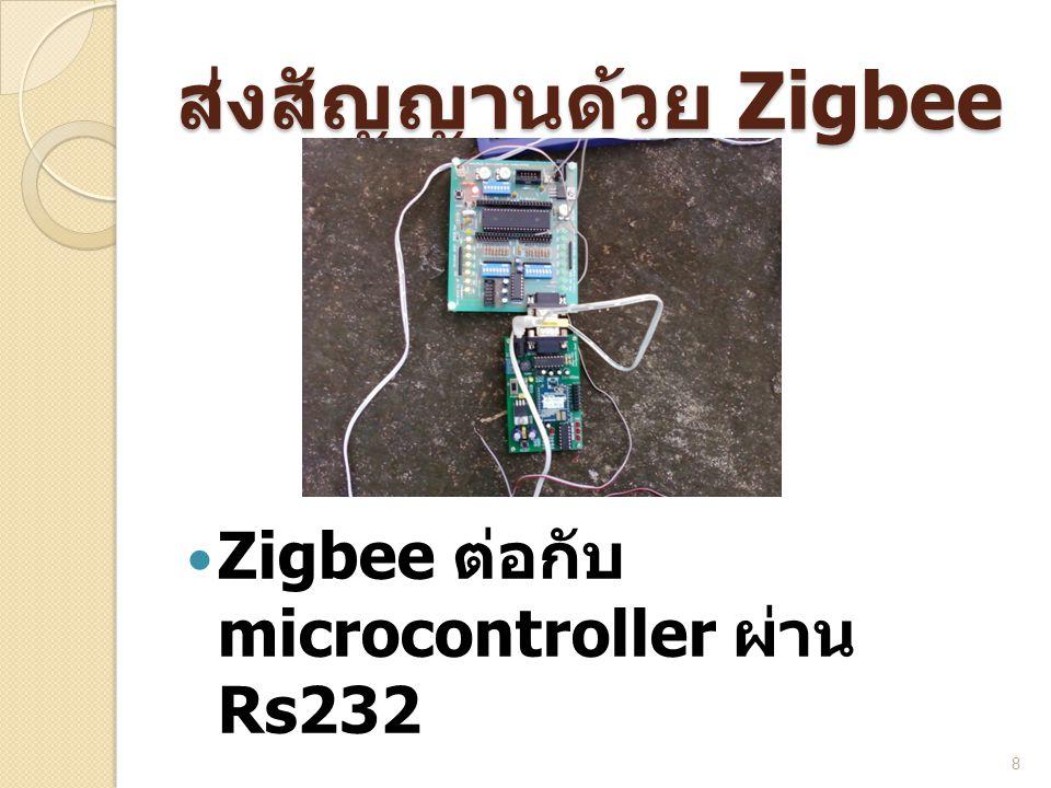 ส่งสัญญานด้วย Zigbee Zigbee ต่อกับ microcontroller ผ่าน Rs232
