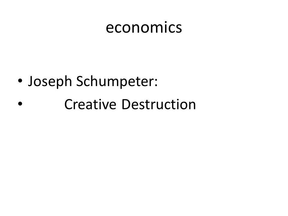 economics Joseph Schumpeter: Creative Destruction