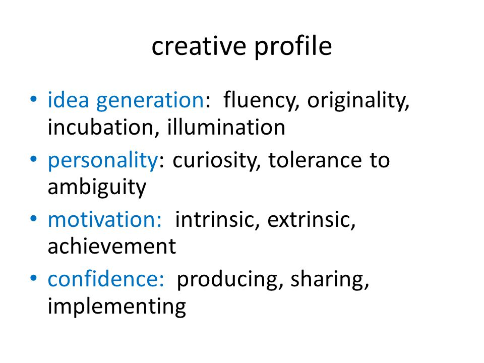 creative profile idea generation: fluency, originality, incubation, illumination. personality: curiosity, tolerance to ambiguity.