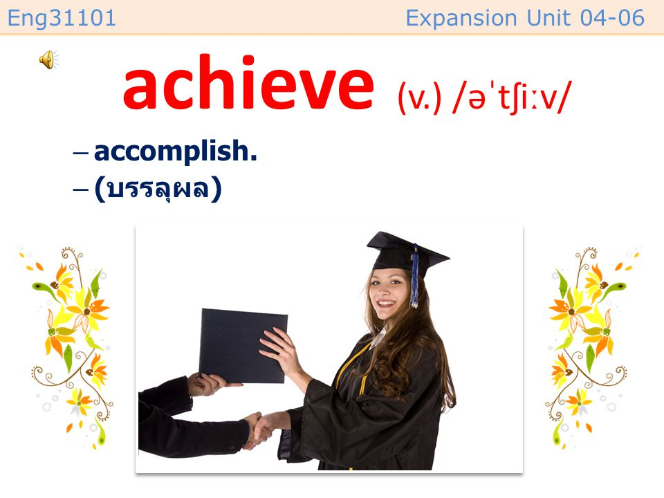 achieve (v.) /əˈtʃiːv/ accomplish. (บรรลุผล)