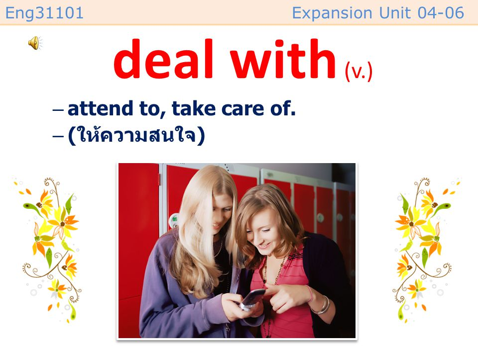 deal with (v.) attend to, take care of. (ให้ความสนใจ)