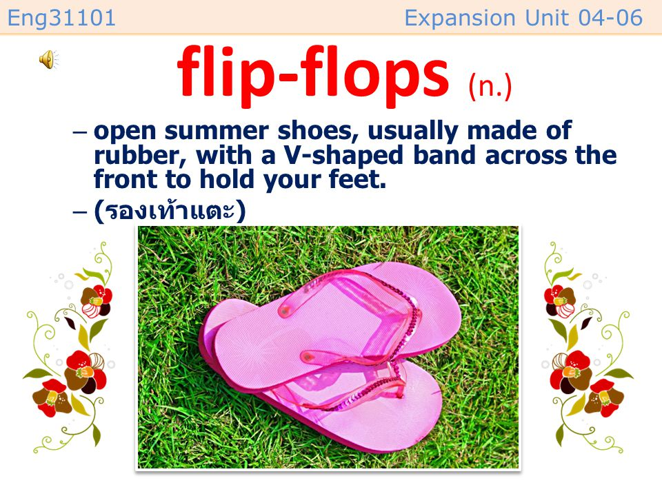 flip-flops (n.) open summer shoes, usually made of rubber, with a V-shaped band across the front to hold your feet.