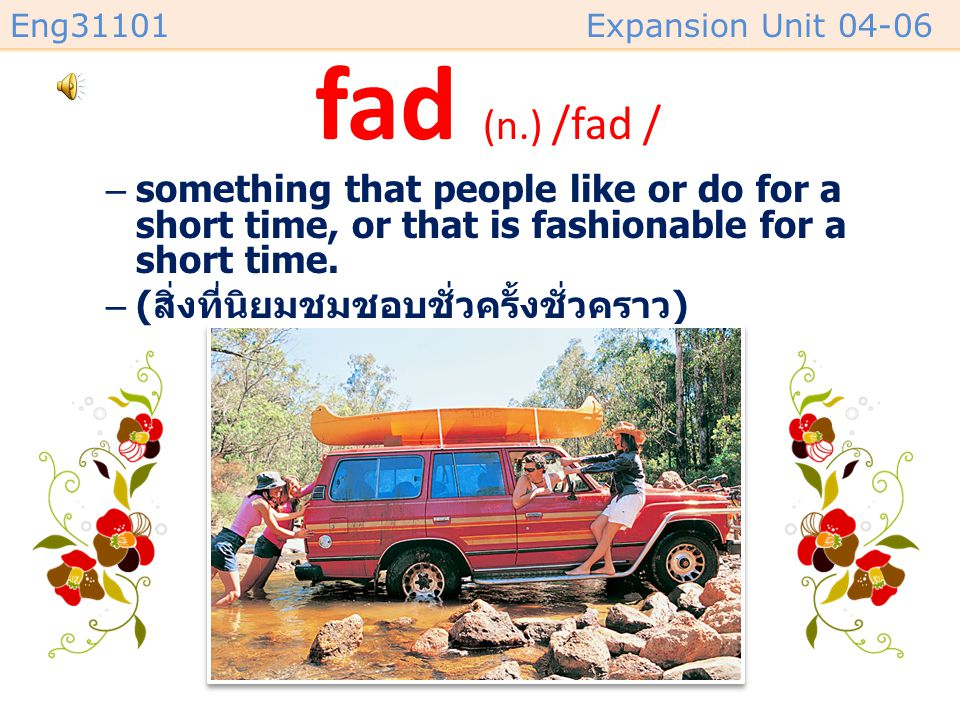 fad (n.) /fad / something that people like or do for a short time, or that is fashionable for a short time.
