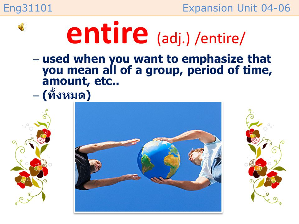 entire (adj.) /entire/ used when you want to emphasize that you mean all of a group, period of time, amount, etc..